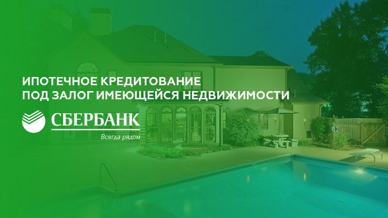 Ипотека под залог имеющейся недвижимости в Сбербанке в 2019 году: условия и документы
