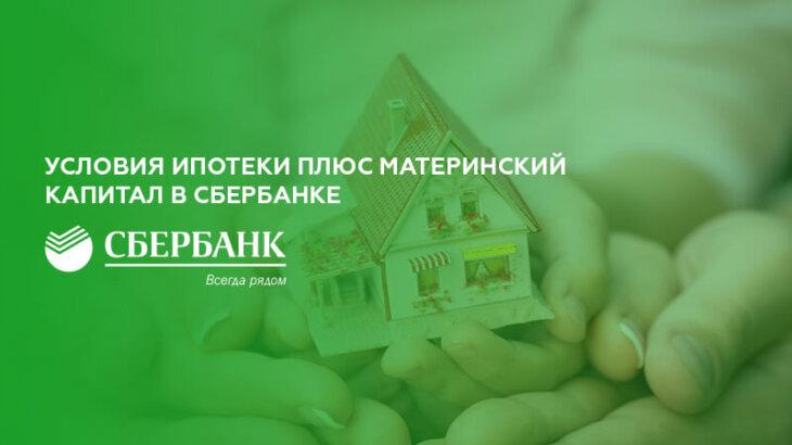Условия ипотеки плюс материнский капитал в Сбербанке