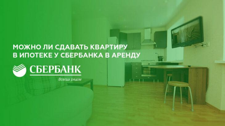 Ипотека в сбербанке можно ли сдавать квартиру