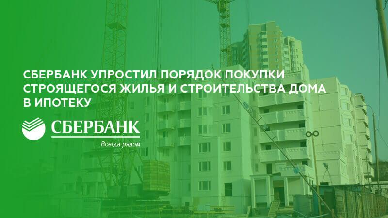 Сбербанк упростил порядок покупки строящегося жилья и строительства дома в ипотеку