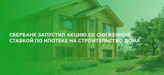 Сбербанк запустил акцию со сниженной ставкой по ипотеке на строительство жилого дома